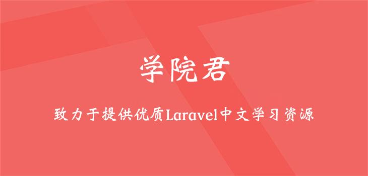 学院君致力于提供优质 Laravel 中文学习资源